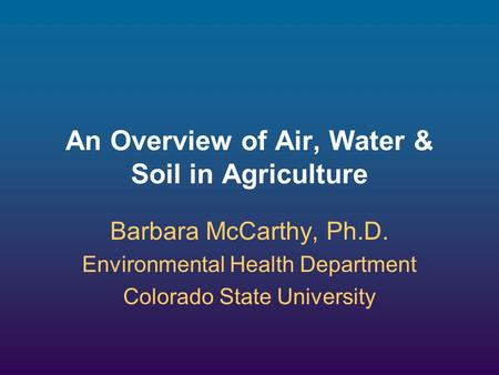 An Overview of Air, Water & Soil in Agriculture Barbara McCarthy, Ph.D. Environmental Health Department Colorado State University.