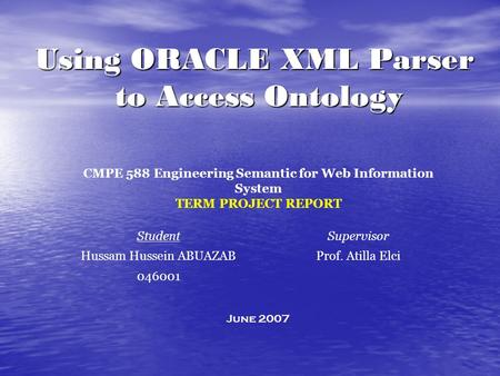 SupervisorStudent Prof. Atilla ElciHussam Hussein ABUAZAB 046001 June 2007 Using ORACLE XML Parser to Access Ontology CMPE 588 Engineering Semantic for.