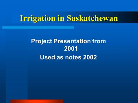 Irrigation in Saskatchewan Project Presentation from 2001 Used as notes 2002.