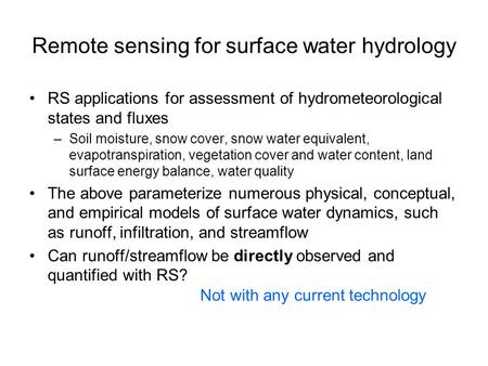 Remote sensing for surface water hydrology RS applications for assessment of hydrometeorological states and fluxes –Soil moisture, snow cover, snow water.