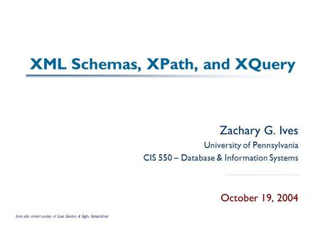 XML Schemas, XPath, and XQuery Zachary G. Ives University of Pennsylvania CIS 550 – Database & Information Systems October 19, 2004 Some slide content.