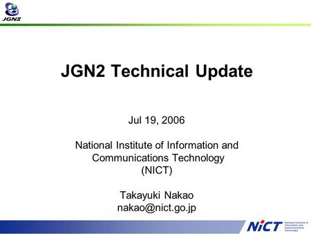 JGN2 Technical Update Jul 19, 2006 National Institute of Information and Communications Technology (NICT) Takayuki Nakao