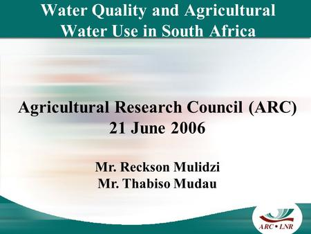 Water Quality and Agricultural Water Use in South Africa Agricultural Research Council (ARC) 21 June 2006 Mr. Reckson Mulidzi Mr. Thabiso Mudau.