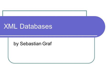 XML Databases by Sebastian Graf. Table of Contents XML Database Overview XML Database Example XPath XML-QL XQuery Storing of XML Databases Relational.