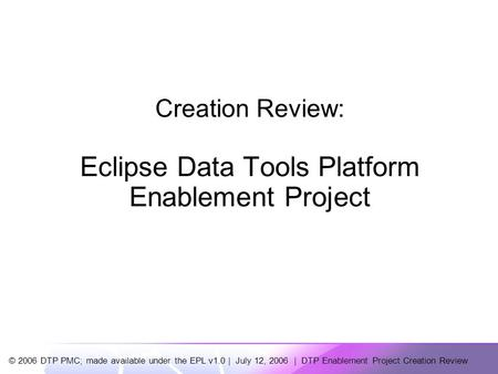 © 2006 DTP PMC; made available under the EPL v1.0 | July 12, 2006 | DTP Enablement Project Creation Review Creation Review: Eclipse Data Tools Platform.