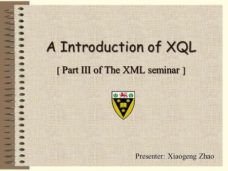 [ Part III of The XML seminar ] Presenter: Xiaogeng Zhao A Introduction of XQL.