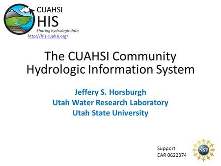 The CUAHSI Community Hydrologic Information System Jeffery S. Horsburgh Utah Water Research Laboratory Utah State University CUAHSI HIS Sharing hydrologic.