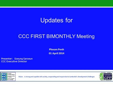 Updates for CCC FIRST BIMONTHLY Meeting Phnom Penh 01 April 2014 Presenter: Soeung Saroeun CCC Executive Director Vision: A strong and capable civil society,