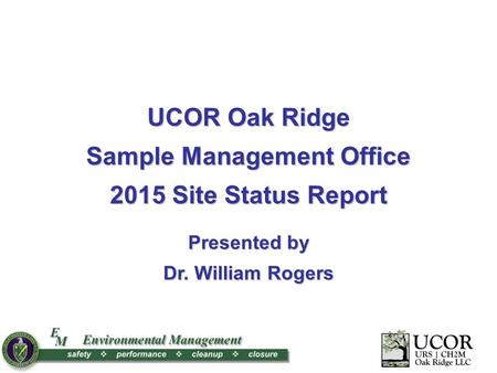 1 X UCOR Oak Ridge Sample Management Office 2015 Site Status Report Presented by Dr. William Rogers.