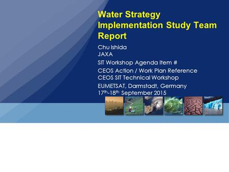 Water Strategy Implementation Study Team Report Chu Ishida JAXA SIT Workshop Agenda Item # CEOS Action / Work Plan Reference CEOS SIT Technical Workshop.