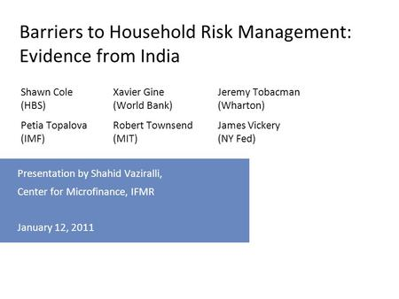 For internal use only Presentation by Shahid Vaziralli, Center for Microfinance, IFMR January 12, 2011 Barriers to Household Risk Management: Evidence.