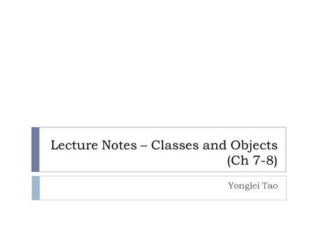 Lecture Notes – Classes and Objects (Ch 7-8) Yonglei Tao.