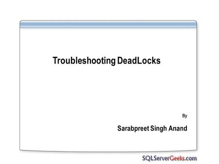 Troubleshooting DeadLocks By Sarabpreet Singh Anand.