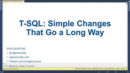 T-SQL: Simple Changes That Go a Long Way DAVE ingeniousSQL.com linkedin.com/in/ingenioussql.