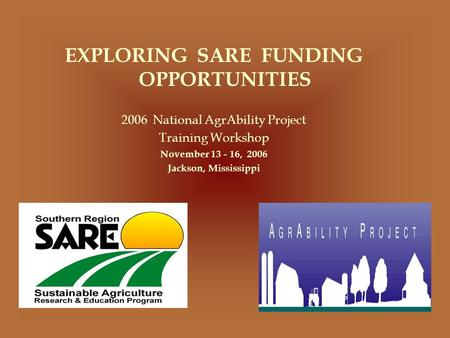 EXPLORING SARE FUNDING OPPORTUNITIES 2006 National AgrAbility Project Training Workshop November 13 - 16, 2006 Jackson, Mississippi.