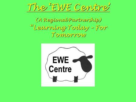 "The 'EWE Centre' (A Regional Partnership) ""Learning Today – For Tomorrow."