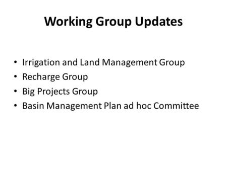 Working Group Updates Irrigation and Land Management Group Recharge Group Big Projects Group Basin Management Plan ad hoc Committee.