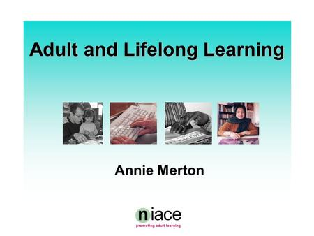 "Adult and Lifelong Learning Annie Merton. What is NIACE?  A national NGO with charitable status promoting, supporting, developing adult learning  ""More,"