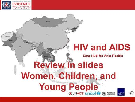 HIV and AIDS Data Hub for Asia-Pacific 1 Review in slides Women, Children, and Young People HIV and AIDS Data Hub for Asia-Pacific.