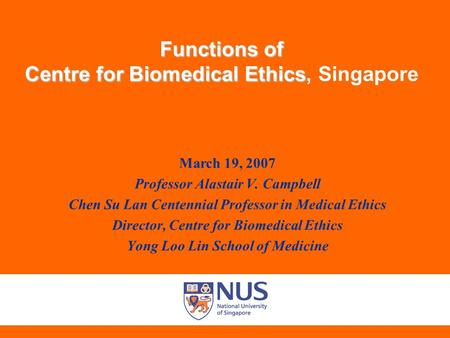 Functions of Centre for Biomedical Ethics Functions of Centre for Biomedical Ethics, Singapore March 19, 2007 Professor Alastair V. Campbell Chen Su Lan.