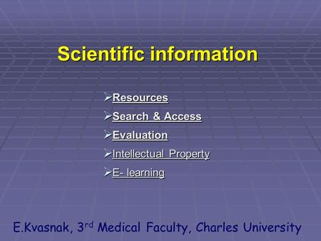 Scientific information  Resources  Search & Access  Evaluation  Intellectual Property  E- learning E.Kvasnak, 3 rd Medical Faculty, Charles University.