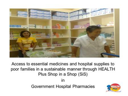 Access to essential medicines and hospital supplies to poor families in a sustainable manner through HEALTH Plus Shop in a Shop (SiS) in Government Hospital.