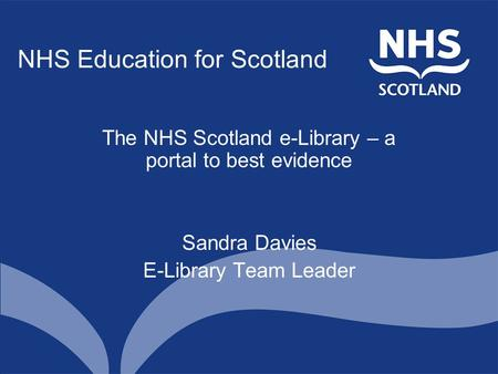 NHS Education for Scotland The NHS Scotland e-Library – a portal to best evidence Sandra Davies E-Library Team Leader.