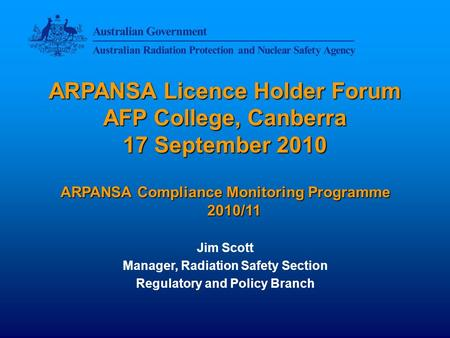ARPANSA Licence Holder Forum AFP College, Canberra 17 September 2010 ARPANSA Compliance Monitoring Programme 2010/11 Jim Scott Manager, Radiation Safety.