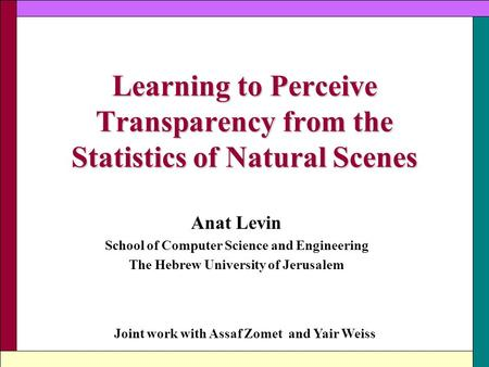 Learning to Perceive Transparency from the Statistics of Natural Scenes Anat Levin School of Computer Science and Engineering The Hebrew University of.