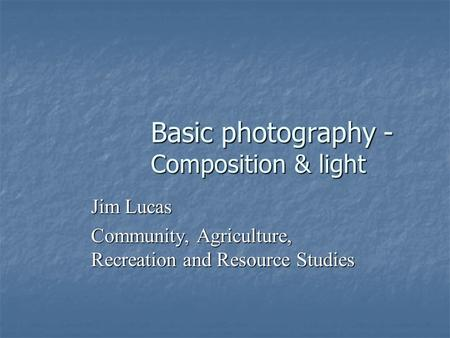 Basic photography - Composition & light Jim Lucas Community, Agriculture, Recreation and Resource Studies.