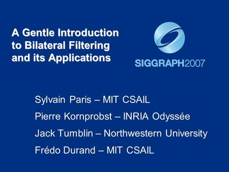 A Gentle Introduction to Bilateral Filtering and its Applications Sylvain Paris – MIT CSAIL Pierre Kornprobst – INRIA Odyssée Jack Tumblin – Northwestern.