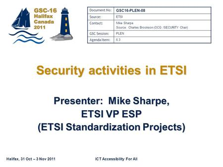 Halifax, 31 Oct – 3 Nov 2011ICT Accessibility For All Security activities in ETSI Presenter: Mike Sharpe, ETSI VP ESP (ETSI Standardization Projects) Document.
