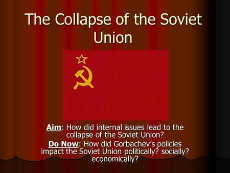 The Collapse of the Soviet Union Aim: How did internal issues lead to the collapse of the Soviet Union? Do Now: How did Gorbachev's policies impact the.