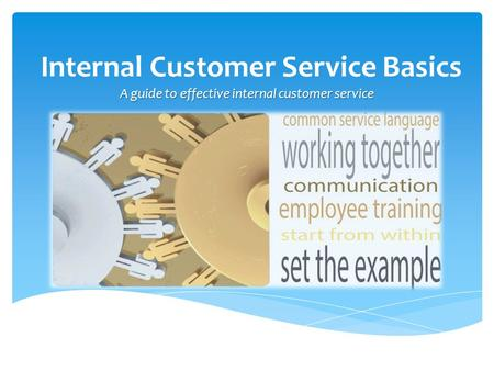 Internal Customer Service Basics A guide to effective internal customer service.