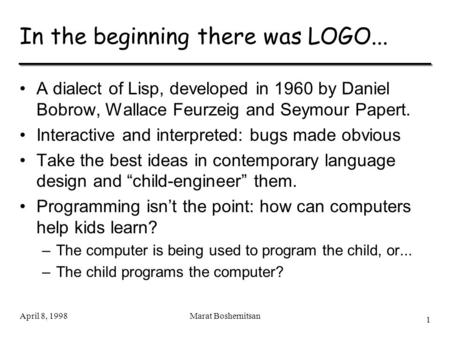 1 April 8, 1998Marat Boshernitsan In the beginning there was LOGO... A dialect of Lisp, developed in 1960 by Daniel Bobrow, Wallace Feurzeig and Seymour.