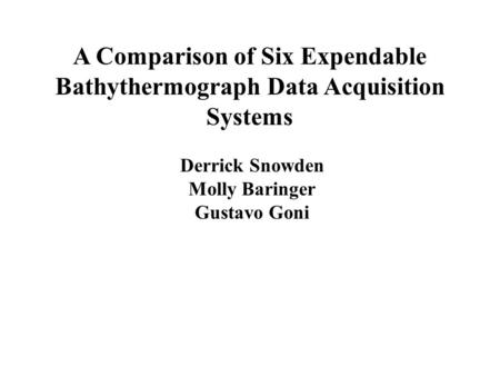 A Comparison of Six Expendable Bathythermograph Data Acquisition Systems Derrick Snowden Molly Baringer Gustavo Goni.