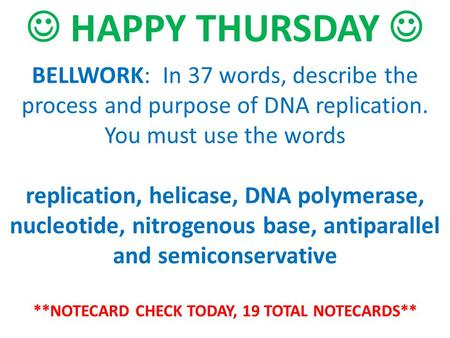 BELLWORK: In 37 words, describe the process and purpose of DNA replication. You must use the words replication, helicase, DNA polymerase, nucleotide, nitrogenous.