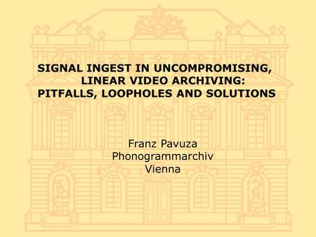 SIGNAL INGEST IN UNCOMPROMISING, LINEAR VIDEO ARCHIVING: PITFALLS, LOOPHOLES AND SOLUTIONS Franz Pavuza Phonogrammarchiv Vienna.
