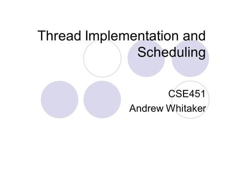 Thread Implementation and Scheduling CSE451 Andrew Whitaker.