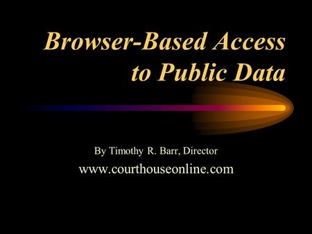 Browser-Based Access to Public Data By Timothy R. Barr, Director www.courthouseonline.com.