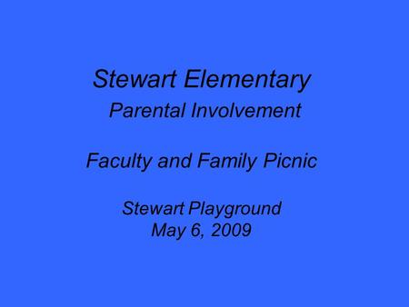 Stewart Elementary Parental Involvement Faculty and Family Picnic Stewart Playground May 6, 2009.