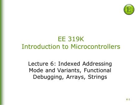 6-1 EE 319K Introduction to Microcontrollers Lecture 6: Indexed Addressing Mode and Variants, Functional Debugging, Arrays, Strings.