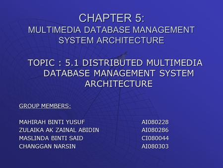 CHAPTER 5: MULTIMEDIA DATABASE MANAGEMENT SYSTEM ARCHITECTURE TOPIC : 5.1 DISTRIBUTED MULTIMEDIA DATABASE MANAGEMENT SYSTEM ARCHITECTURE GROUP MEMBERS: