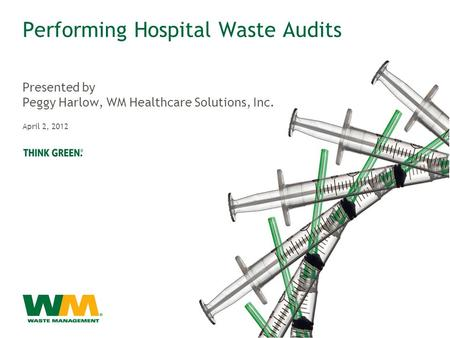 Performing Hospital Waste Audits Presented by Peggy Harlow, WM Healthcare Solutions, Inc. April 2, 2012.