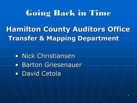 1 Going Back in Time Hamilton County Auditors Office Hamilton County Auditors Office Transfer & Mapping Department Nick ChristiansenNick Christiansen Barton.