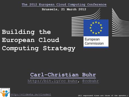 The 2012 European Cloud Computing Conference Brussels, 21 March 2012 Building the European Cloud Computing Strategy Carl-Christian Buhr (All expressed.