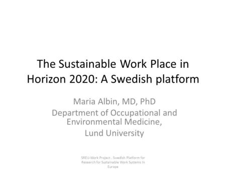 The Sustainable Work Place in Horizon 2020: A Swedish platform Maria Albin, MD, PhD Department of Occupational and Environmental Medicine, Lund University.