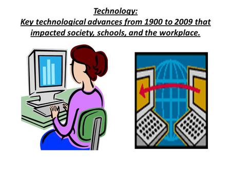 Technology: Key technological advances from 1900 to 2009 that impacted society, schools, and the workplace.