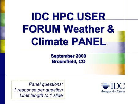 IDC HPC USER FORUM Weather & Climate PANEL September 2009 Broomfield, CO Panel questions: 1 response per question Limit length to 1 slide.
