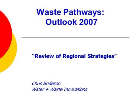"Waste Pathways: Outlook 2007 ""Review of Regional Strategies"" Chris Brideson Water + Waste Innovations."